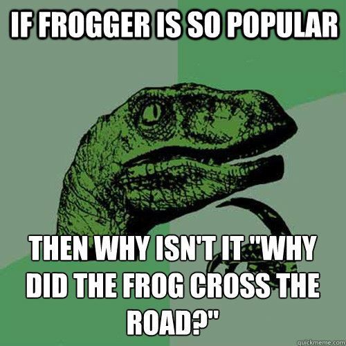 if frogger is so popular then why isnt it why did the frog - Philosoraptor