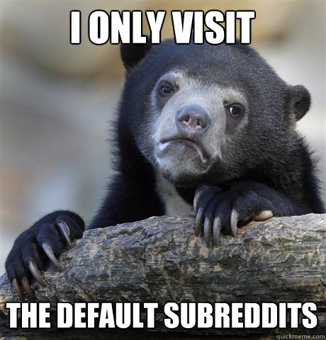 i only visit the default subreddits - Confession Bear