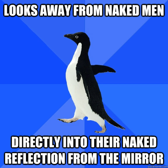 looks away from naked men directly into their naked reflecti - Socially Awkward Penguin