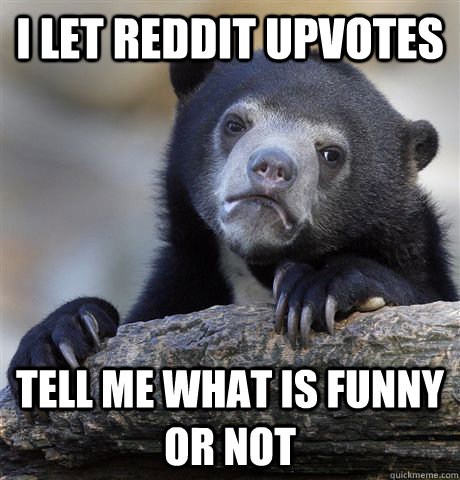 i let reddit upvotes tell me what is funny or not - Confession Bear
