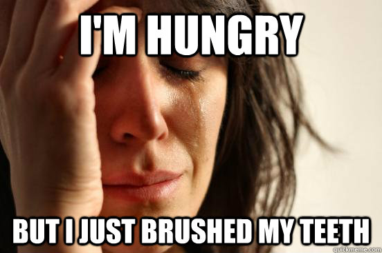 im hungry but i just brushed my teeth - First World Problems