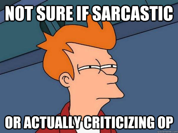 not sure if sarcastic or actually criticizing op - Futurama Fry