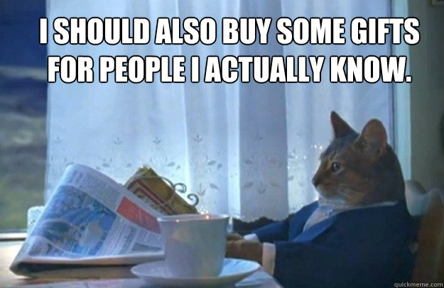 i should also buy some gifts for people i actually know - Sophisticated Cat