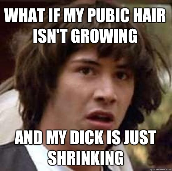 What if my pubic hair isnt growing and my dick is just shrin - conspiracy keanu
