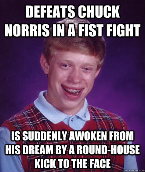 defeats chuck norris in a fist fight is suddenly awoken from - Bad Luck Brian