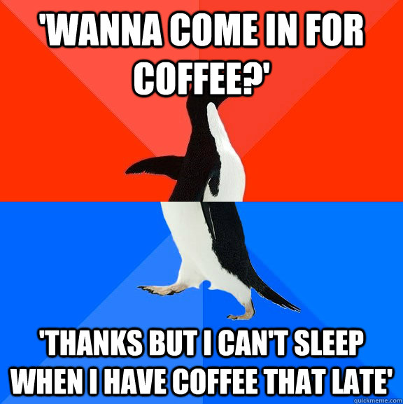 wanna come in for coffee thanks but i cant sleep when i - Socially Awesome Awkward Penguin