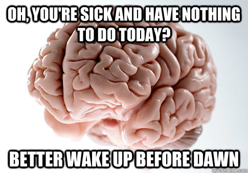 oh youre sick and have nothing to do today better wake up - Scumbag Brain