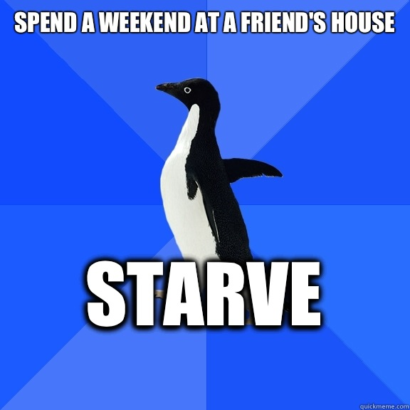 Spend a weekend at a friends house or just considerate  - Socially Awkward Penguin