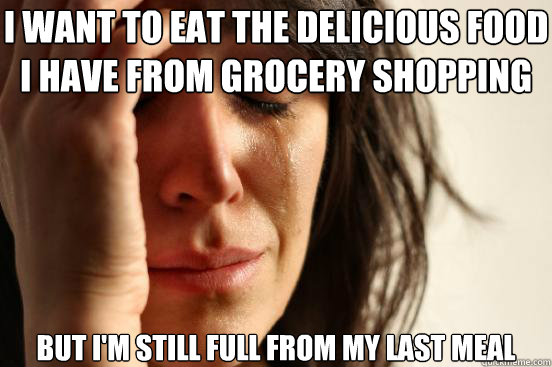 i want to eat the delicious food i have from grocery shoppin - First World Problems