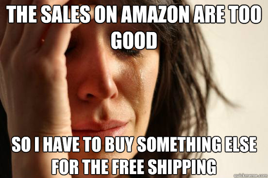 the sales on amazon are too good so i have to buy something  - First World Problems