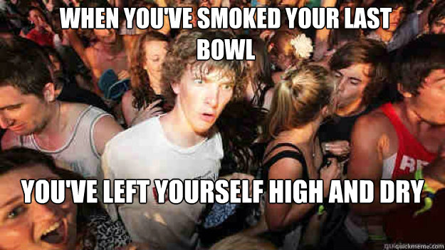 when youve smoked your last bowl youve left yourself high  - sudden clarity Clarence