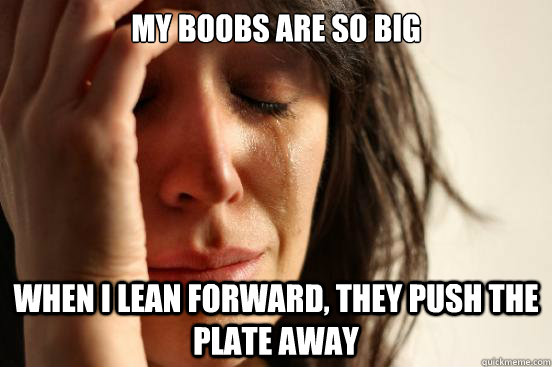 my boobs are so big when i lean forward they push the plate - First World Problems