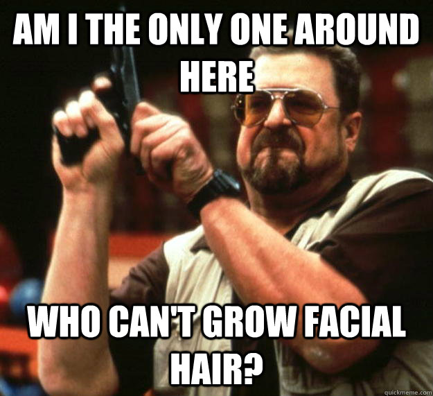 am i the only one around here who cant grow facial hair - Angry Walter