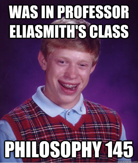 was in professor eliasmiths class philosophy 145 - Bad Luck Brian
