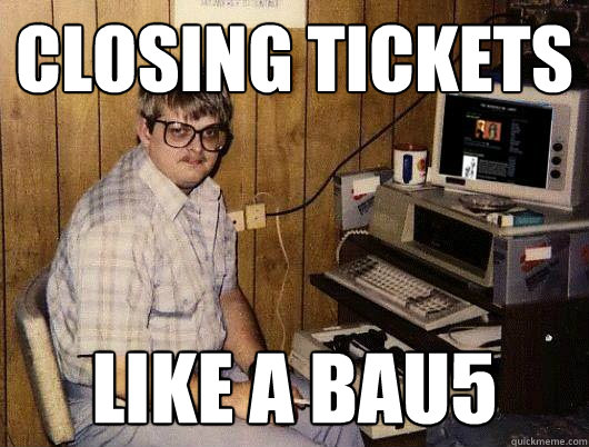 closing tickets like a bau5 - Socially Retarded Computer Nerd