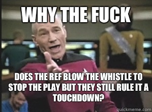 why the fuck does the ref blow the whistle to stop the play  - Annoyed Picard