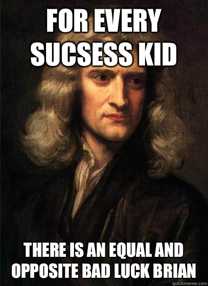 For every sucsess kid there is an equal and opposite bad luc - Sir Isaac Newton