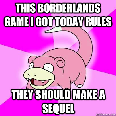 this borderlands game i got today rules they should make a s - Slowpoke