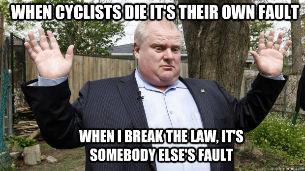 when i break the law its somebody elses fault when cyclis - Rob Ford Watch out, we got a badass over here