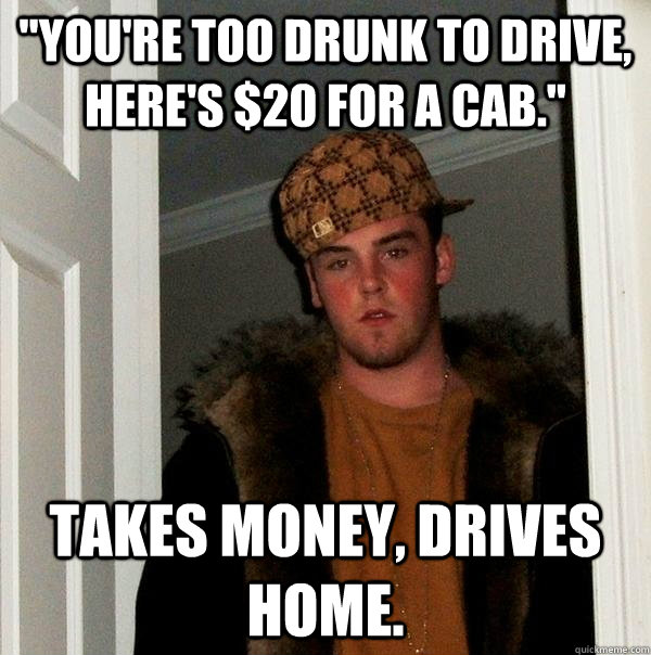 youre too drunk to drive heres 20 for a cab takes mon - Scumbag Steve