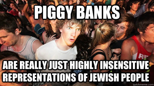 piggy banks are really just highly insensitive representatio - Sudden Clarity Clarence