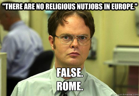 there are no religious nutjobs in europe false rome - Schrute