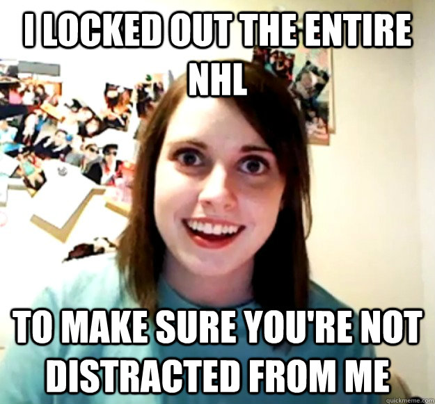 i locked out the entire nhl to make sure youre not distract - Overly Attached Girlfriend