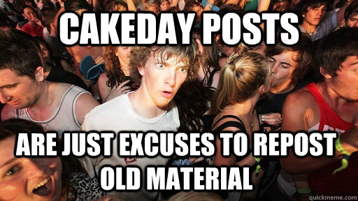 cakeday posts are just excuses to repost old material - Sudden Clarity Clarence