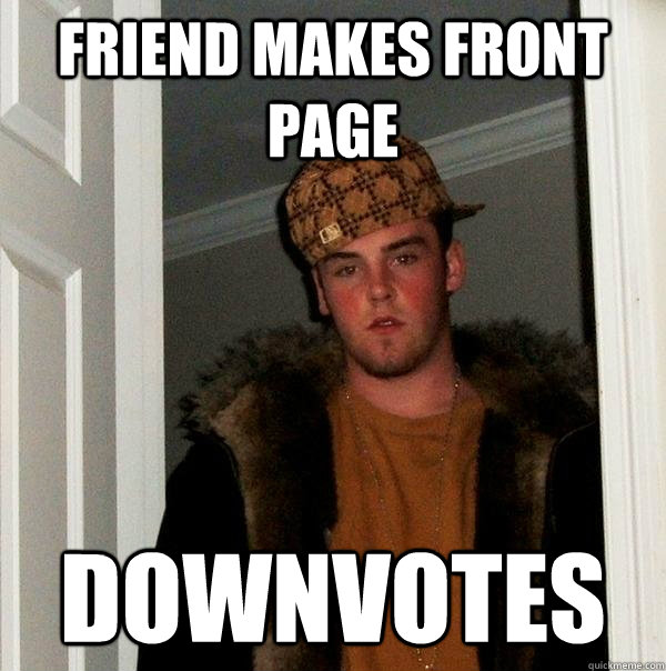 friend makes front page downvotes - Scumbag Steve