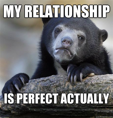 my relationship is perfect actually - Confession Bear