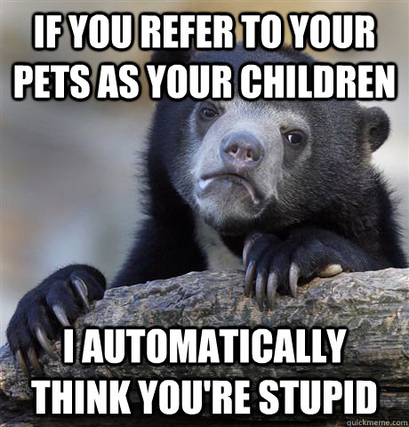 if you refer to your pets as your children i automatically t - Confession Bear