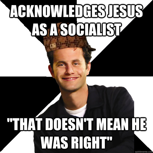 acknowledges jesus as a socialist that doesnt mean he was  - Scumbag Christian