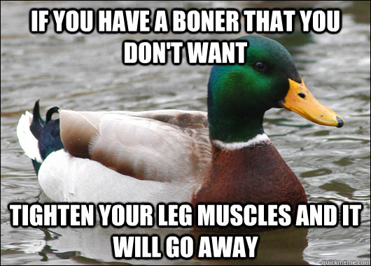 if you have a boner that you dont want tighten your leg mus - Actual Advice Mallard