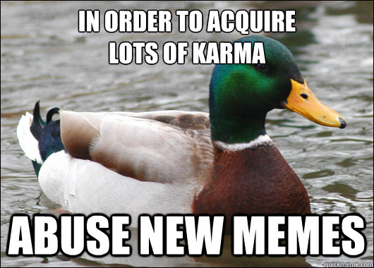 in order to acquire lots of karma abuse new memes  - Actual Advice Mallard