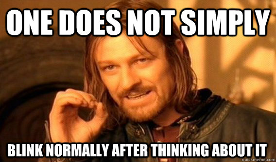 one does not simply blink normally after thinking about it - One Does Not Simply