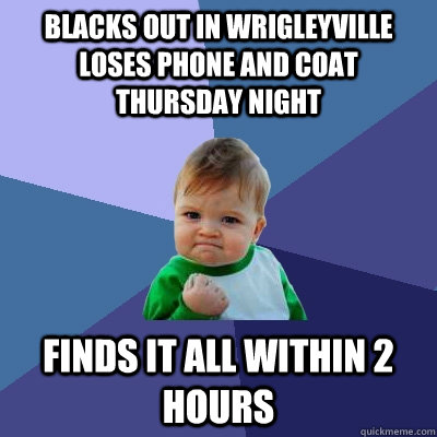 blacks out in wrigleyville loses phone and coat thursday nig - Success Kid