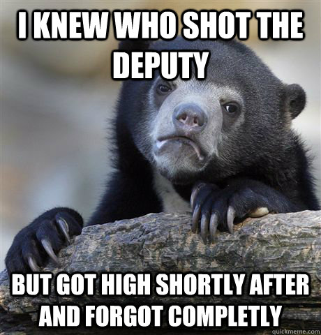 i knew who shot the deputy but got high shortly after and fo - Confession Bear