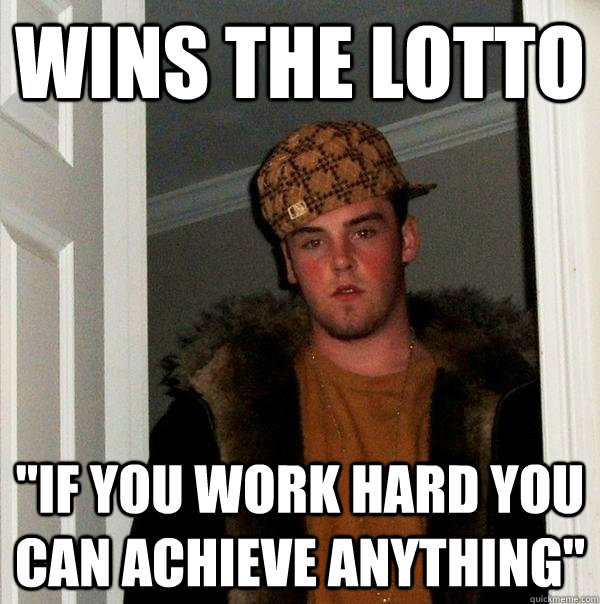wins the lotto if you work hard you can achieve anything - Scumbag Steve