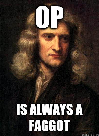 OP there is an equal and opposite scumbag steve - Sir Isaac Newton