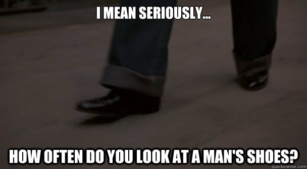 i mean seriously how often do you look at a mans shoes -