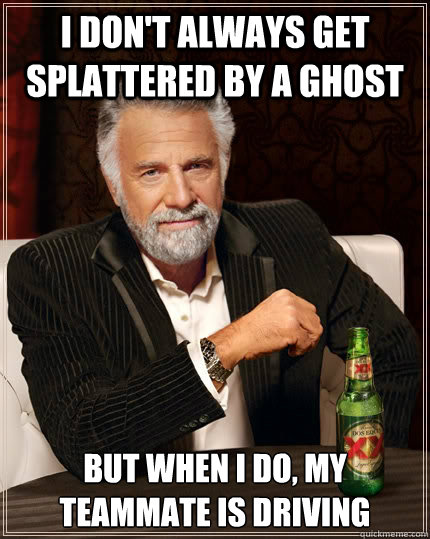 i dont always get splattered by a ghost but when i do my t - The Most Interesting Man In The World