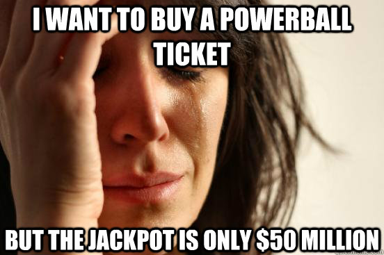 i want to buy a powerball ticket but the jackpot is only 50 - First World Problems