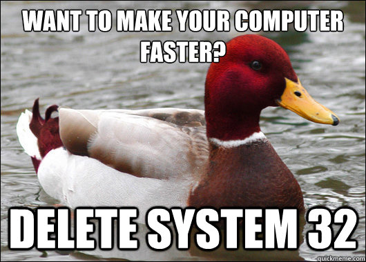 want to make your computer faster delete system 32 - Malicious Advice Mallard