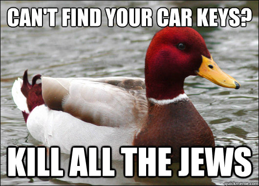 cant find your car keys kill all the jews - Malicious Advice Mallard