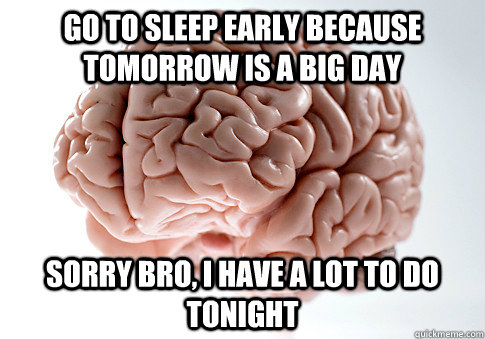 go to sleep early because tomorrow is a big day sorry bro i - Scumbag Brain