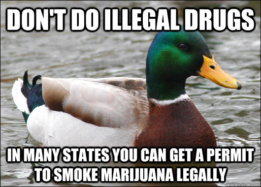 dont do illegal drugs in many states you can get a permit t - Actual Advice Mallard
