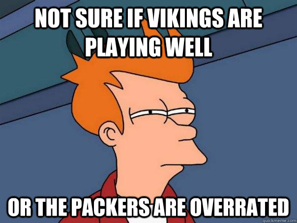 not sure if vikings are playing well or the packers are over - Futurama Fry