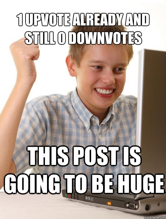 1 upvote already and still 0 downvotes this post is going to - First Day on the Internet Kid