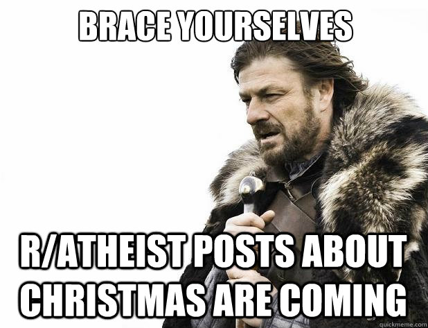 brace yourselves ratheist posts about christmas are coming - Brace Yourself