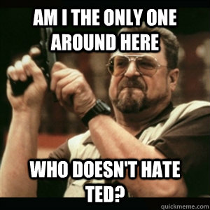 am i the only one around here who doesnt hate ted  - Am I The Only One Round Here